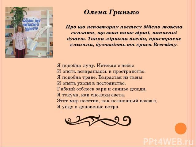 Олена Гринько Про цю неповторну поетесу дійсно можна сказати, що вона пише вірші, написані душею. Тонка лірична поезія, пристрасне кохання, духовність та краса Всесвіту. Я подобна лучу. Истекая с небес И опять возвращаясь в пространство. Я подобна т…