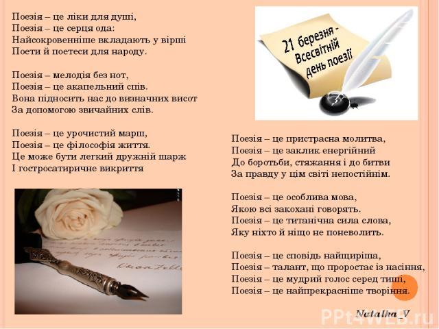 Поезія – це ліки для душі, Поезія – це серця ода: Найсокровенніше вкладають у вірші Поети й поетеси для народу.  Поезія – мелодія без нот, Поезія – це акапельний спів. Вона підносить нас до визначних висот За допомогою звичайних слів.  Поезія – це…