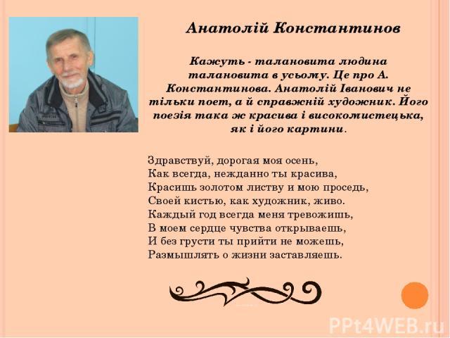 Анатолій Константинов Кажуть - талановита людина талановита в усьому. Це про А. Константинова. Анатолій Іванович не тільки поет, а й справжній художник. Його поезія така ж красива і високомистецька, як і його картини. Здравствуй, дорогая моя осень, …