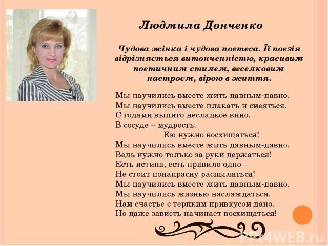 Людмила Донченко Чудова жінка і чудова поетеса. Її поезія відрізняється витонченністю, красивим поетичним стилем, веселковим настроєм, вірою в життя. Мы научились вместе жить давным-давно. Мы научились вместе плакать и смеяться. С годами выпито несл…