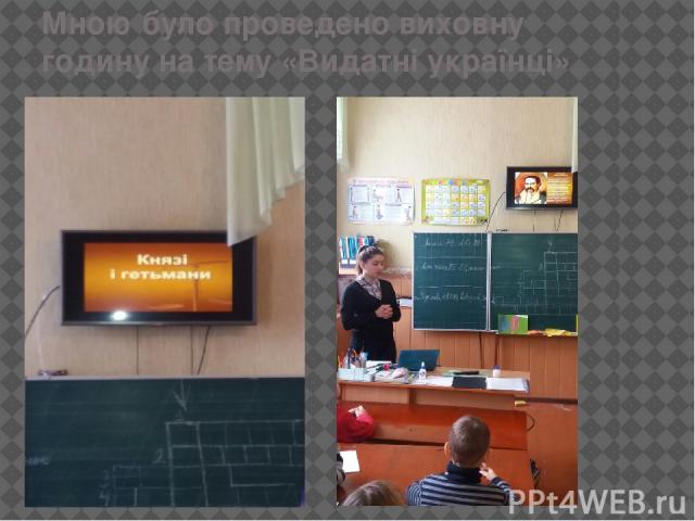 Мною було проведено виховну годину на тему «Видатні українці»