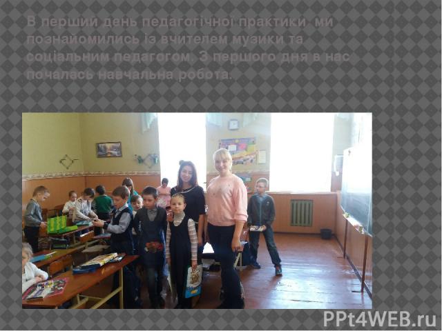 В перший день педагогічної практики ми познайомились із вчителем музики та соціальним педагогом. З першого дня в нас почалась навчальна робота.