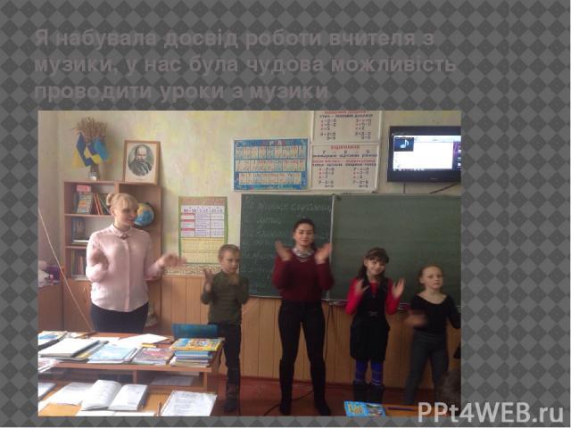 Я набувала досвід роботи вчителя з музики, у нас була чудова можливість проводити уроки з музики