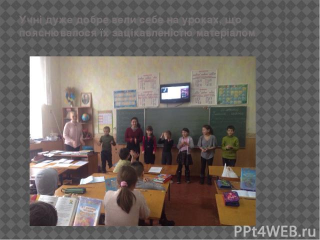 Учні дуже добре вели себе на уроках, що пояснювалося їх зацікавленістю матеріалом