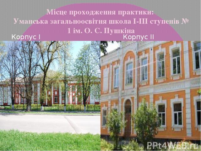 Місце проходження практики: Уманська загальноосвітня школа I-III ступенів № 1 ім. О. С. Пушкіна Корпус I Корпус II