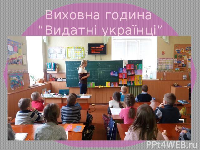 """Виховна година """"Видатні українці"""""""