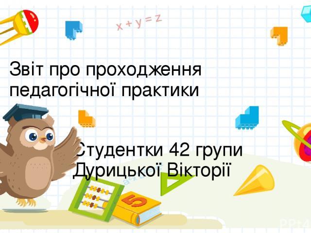Звіт про проходження педагогічної практики Студентки 42 групи Дурицької Вікторії