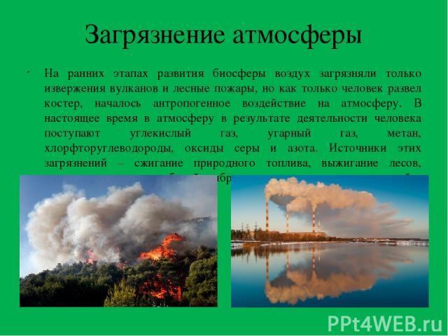 Загрязнение атмосферы На ранних этапах развития биосферы воздух загрязняли только извержения вулканов и лесные пожары, но как только человек развел костер, началось антропогенное воздействие на атмосферу. В настоящее время в атмосферу в результате д…