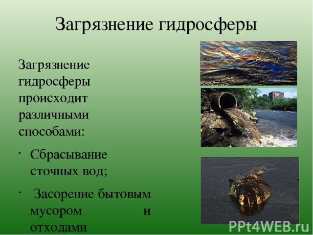 Загрязнение гидросферы Загрязнение гидросферы происходит различными способами: Сбрасывание сточных вод; Засорение бытовым мусором и отходами производства; Сброс радиоактивных веществ; Сброс химических веществ токсического действия; Сброс горячей вод…