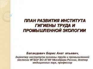 ПЛАН РАЗВИТИЯ ИНСТИТУТА ГИГИЕНЫ ТРУДА И ПРОМЫШЛЕННОЙ ЭКОЛОГИИ Баландович Борис А