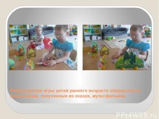 Режиссерские игры детей раннего возраста опираются на впечатления, полученные из