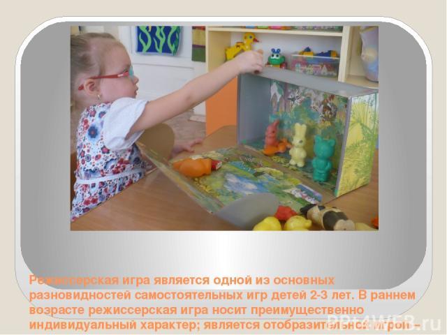 Режиссерская игра является одной из основных разновидностей самостоятельных игр детей 2-3 лет. В раннем возрасте режиссерская игра носит преимущественно индивидуальный характер; является отобразительной игрой – детям раннего возраста свойственно по …