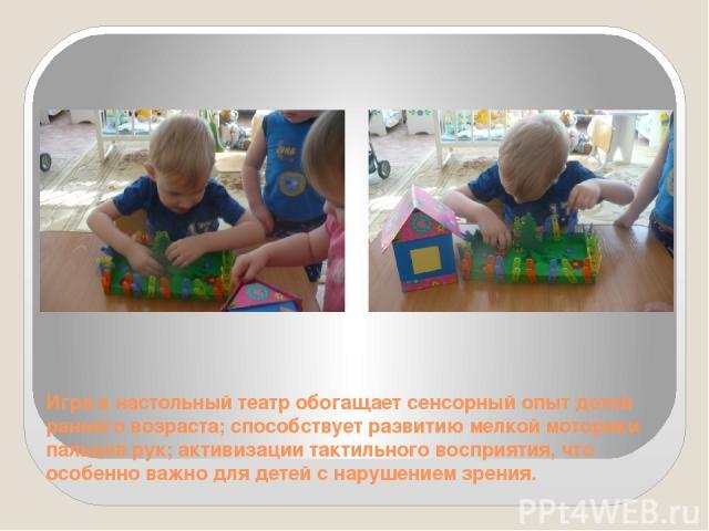 Игра в настольный театр обогащает сенсорный опыт детей раннего возраста; способствует развитию мелкой моторики пальцев рук; активизации тактильного восприятия, что особенно важно для детей с нарушением зрения.