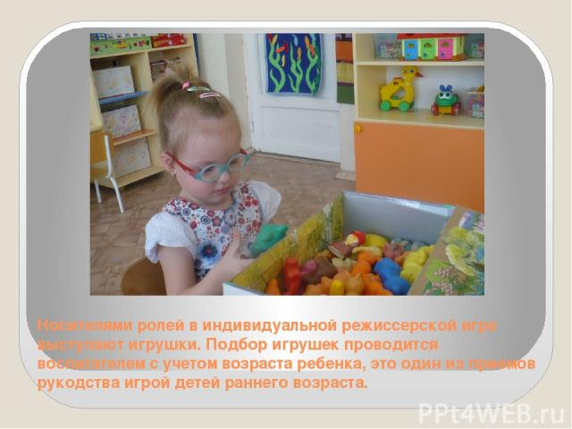 Носителями ролей в индивидуальной режиссерской игре выступают игрушки. Подбор игрушек проводится воспитателем с учетом возраста ребенка, это один из приемов рукодства игрой детей раннего возраста.
