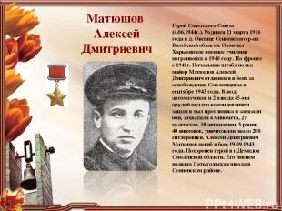 Матюшов Алексей Дмитриевич Герой Советского Союза (4.06.1944г.). Родился 21 март