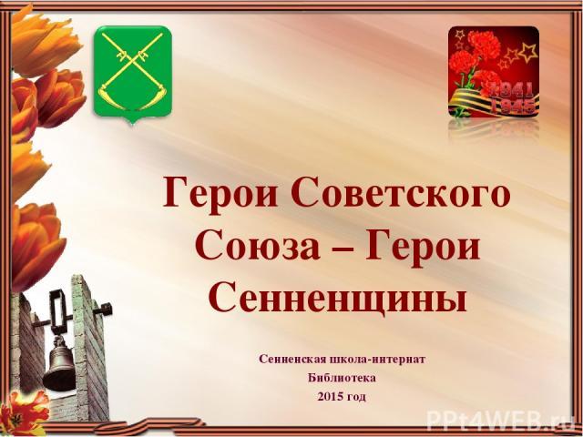 Герои Советского Союза – Герои Сенненщины Сенненская школа-интернат Библиотека 2015 год