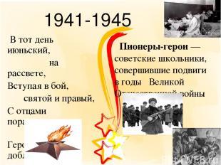 1941-1945 В тот день июньский, на рассвете, Вступая в бой, святой и правый, С от