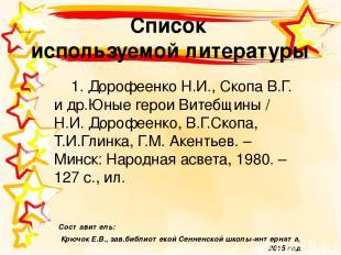 Список используемой литературы 1. Дорофеенко Н.И., Скопа В.Г. и др.Юные герои Ви