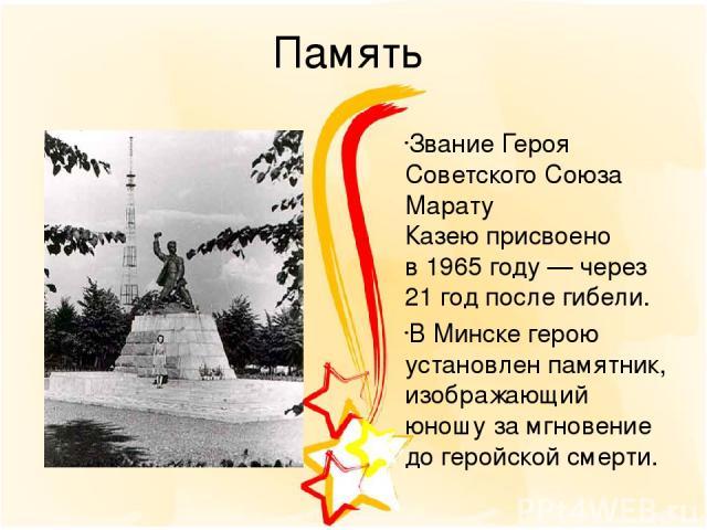 Память ЗваниеГероя Советского Союза Марату Казеюприсвоено в1965 году— через 21 год после гибели. ВМинскегерою установлен памятник, изображающий юношу за мгновение до геройской смерти.