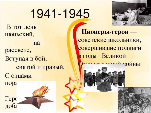 1941-1945 В тот день июньский, на рассвете, Вступая в бой, святой и правый, С отцами поравнялись дети Геройством, доблестью и славой Пионеры-герои— советские школьники, совершившие подвиги в годы Великой Отечественной войны