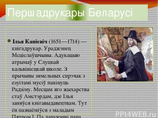 Першадрукары Беларусі Ілья Капіевіч (1651—1714) — кнігадрукар. Ураджэнец Мсцісла