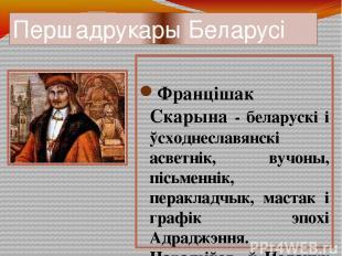 Першадрукары Беларусі Францішак Скарына - беларускі і ўсходнеславянскі асветнік,