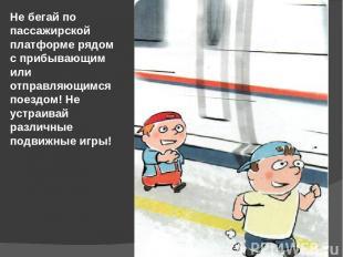 Не бегай по пассажирской платформе рядом с прибывающим или отправляющимся поездо