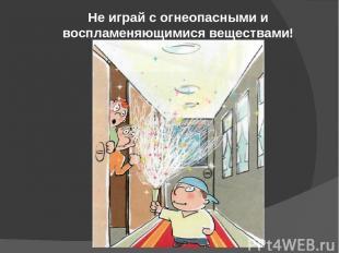 Не играй с огнеопасными и воспламеняющимися веществами!