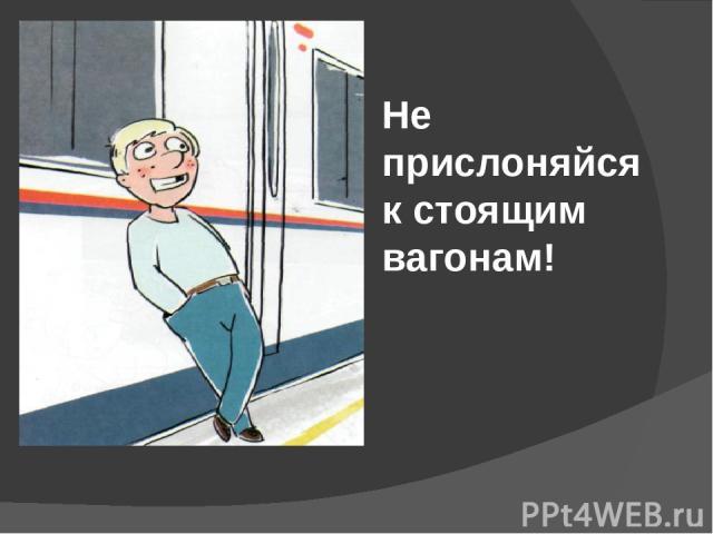 Не прислоняйся к стоящим вагонам!
