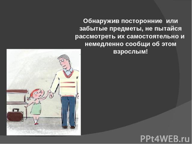 Обнаружив посторонние или забытые предметы, не пытайся рассмотреть их самостоятельно и немедленно сообщи об этом взрослым!