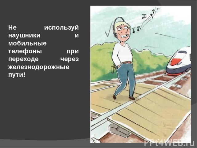 Не используй наушники и мобильные телефоны при переходе через железнодорожные пути!