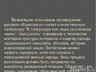 Важнейшим источником просвещения русского общества он считал отечественную литер