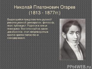 Николай Платонович Огарев (1813 - 1877гг.) Выдающийся представитель русской рево