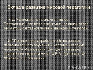 Вклад в развитие мировой педагогики К.Д. Ушинский, полагал, что «метод Песталоцц