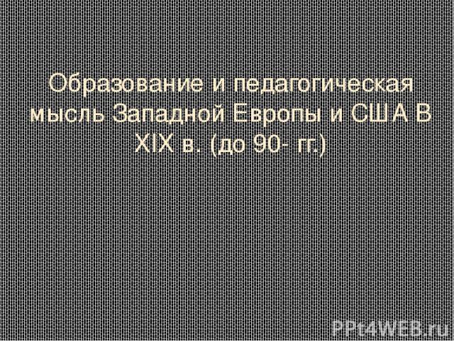 Образование и педагогическая мысль Западной Европы и США В XIX в. (до 90- гг.)
