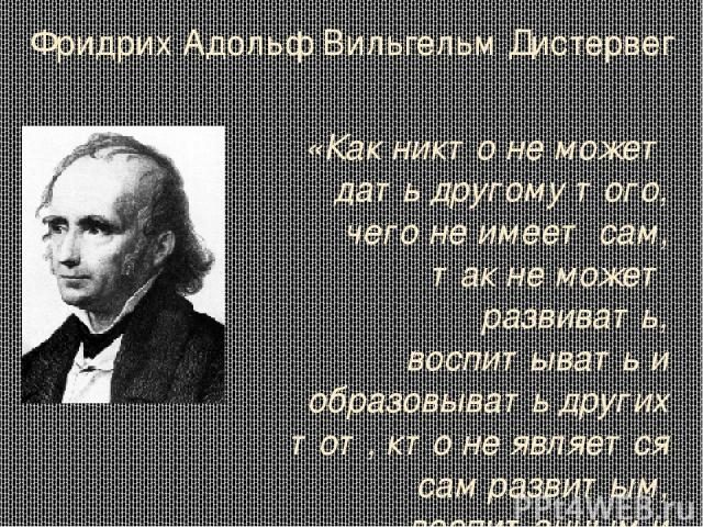 Фридрих Адольф Вильгельм Дистервег «Как никто не может дать другому того, чего не имеет сам, так не может развивать, воспитывать и образовывать других тот, кто не является сам развитым, воспитанным и образованным.» Родился в Германе в г. Зиген в сем…