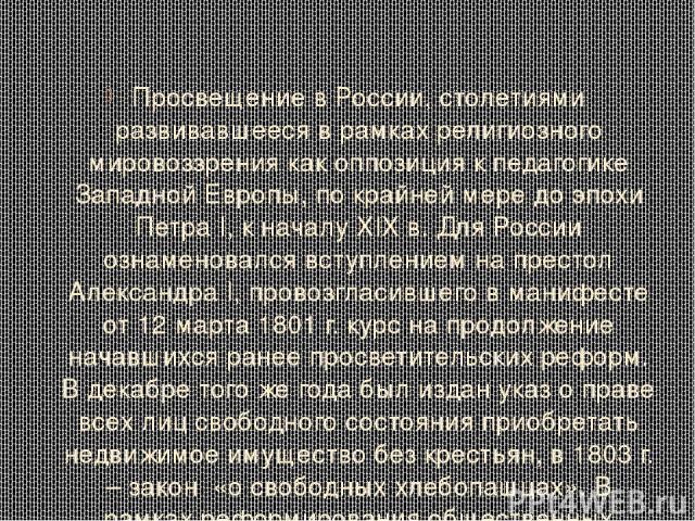 Просвещение в России, столетиями развивавшееся в рамках религиозного мировоззрения как оппозиция к педагогике Западной Европы, по крайней мере до эпохи Петра I, к началу XIX в. Для России ознаменовался вступлением на престол Александра I, провозглас…