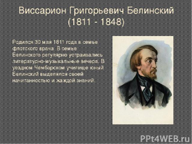 Виссарион Григорьевич Белинский (1811 - 1848) Родился 30 мая 1811 года в семье флотского врача. В семье Белинского регулярно устраивались литературно-музыкальные вечера. В уездном Чембарском училище юный Белинский выделялся своей начитанностью и жаж…