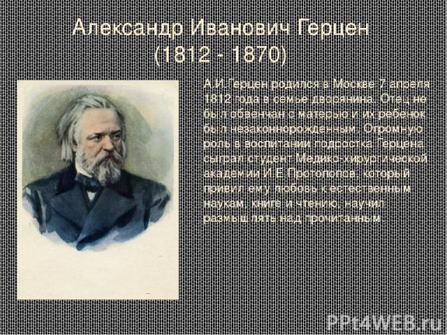 Александр Иванович Герцен (1812 - 1870) А.И.Герцен родился в Москве 7 апреля 1812 года в семье дворянина. Отец не был обвенчан с матерью и их ребенок был незаконнорожденным. Огромную роль в воспитании подростка Герцена сыграл студент Медико-хирургич…