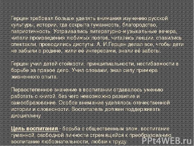 Герцен требовал больше уделять внимания изучению русской культуры, истории, где сокрыта гуманность, благородство, патриотичность. Устраивались литературно-музыкальные вечера, читали произведения любимых поэтов, читались лекции, ставились спектакли, …