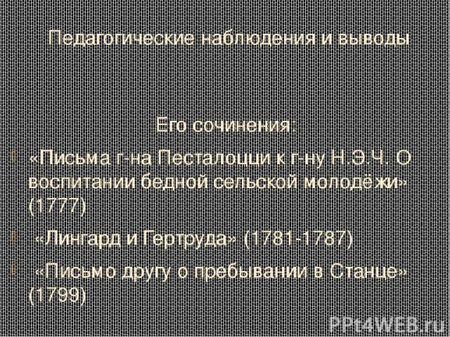 Педагогические наблюдения и выводы Его сочинения: «Письма г-на Песталоцци к г-ну Н.Э.Ч. О воспитании бедной сельской молодёжи» (1777) «Лингард и Гертруда» (1781-1787) «Письмо другу о пребывании в Станце» (1799)
