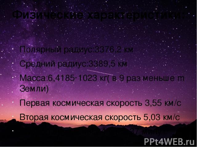 Физические характеристики: Полярныйрадиус:3376,2 км Средний радиус:3389,5 км Масса:6,4185·1023кг( в 9 раз меньше m Земли) Первая космическая скорость3,55 км/с Вторая космическая скорость5,03 км/с Период вращения:24 часа 37 минут 22,663 секунды Е…