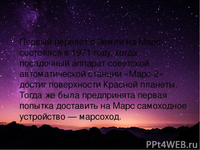 Первый перелет с Земли на Марс состоялся в 1971 году, когда посадочный аппарат советской автоматической станции «Марс-2» достиг поверхности Красной планеты. Тогда же была предпринята первая попытка доставить на Марс самоходное устройство — марсоход.
