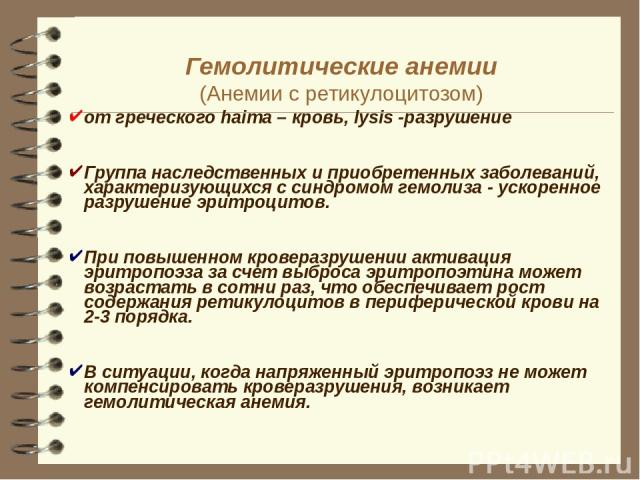 Гемолитические анемии (Анемии с ретикулоцитозом) от греческого haima – кровь, lysis -разрушение Группа наследственных и приобретенных заболеваний, характеризующихся с синдромом гемолиза - ускоренное разрушение эритроцитов. При повышенном кроверазруш…