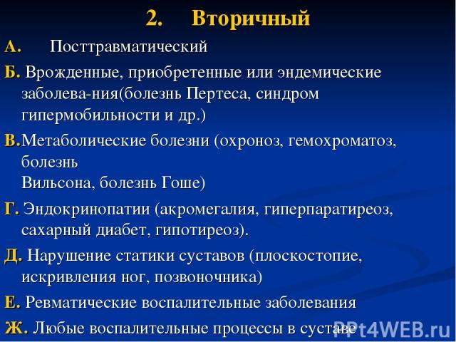 2. Вторичный A. Посттравматический Б. Врожденные, приобретенные или эндемические заболева-ния(болезнь Пертеса, синдром гипермобильности и др.) B. Метаболические болезни (охроноз, гемохроматоз, болезнь Вильсона, болезнь Гоше) Г. Эндокринопатии (акром…