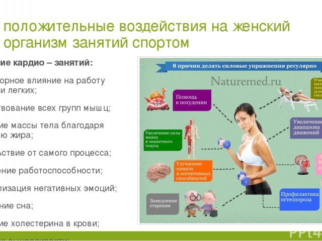 положительные воздействия на женский организм занятий спортом Действие кардио – занятий: благотворное влияние на работу сердца и легких; задействование всех групп мышц; снижение массы тела благодаря сгоранию жира; удовольствие от самого процесса; по…