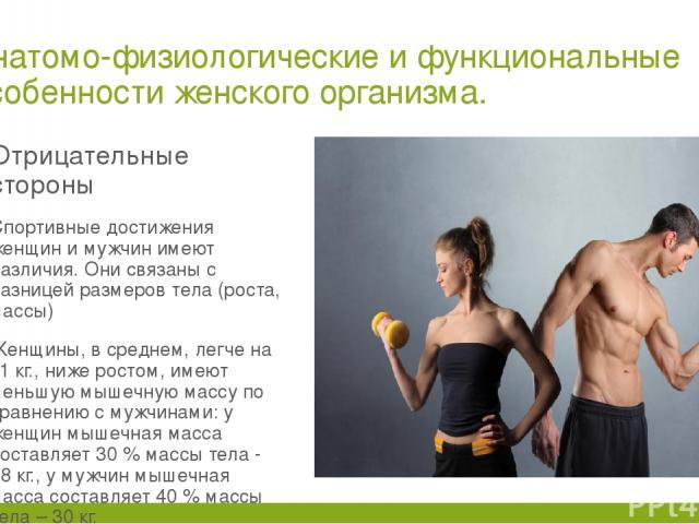 Анатомо-физиологические и функциональные особенности женского организма. Отрицательные стороны Спортивные достижения женщин и мужчин имеют различия. Они связаны с разницей размеров тела (роста, массы) Женщины, в среднем, легче на 11 кг., ниже ростом…