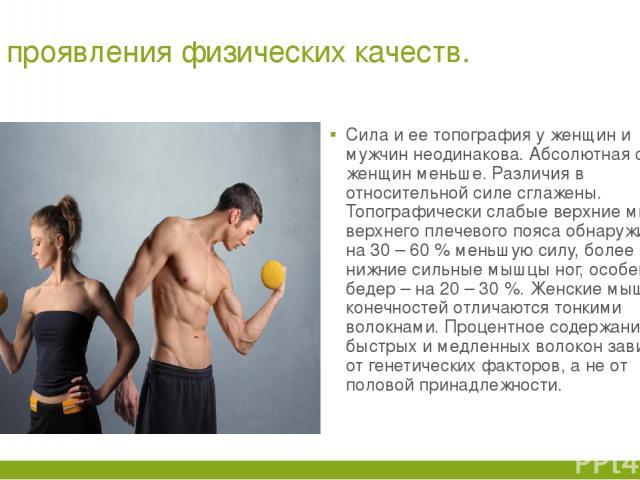 проявления физических качеств. Сила и ее топография у женщин и мужчин неодинакова. Абсолютная сила у женщин меньше. Различия в относительной силе сглажены. Топографически слабые верхние мышцы верхнего плечевого пояса обнаруживают на 30 – 60 % меньшу…