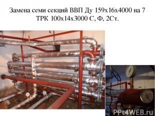 Замена семи секций ВВП Ду 159х16х4000 на 7 ТРК 100х14х3000 С, Ф, 2Ст.