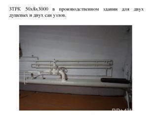 3ТРК 50х8х3000 в производственном здании для двух душевых и двух сан узлов.